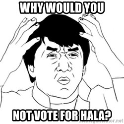 Jackie Chan face - Why would you not vote for hala?