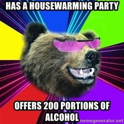 Party Bear - Has a housewarming party Offers 200 portions of alcohol