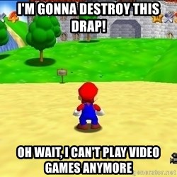 Mario looking at castle - I'm gonna destroy this drap! Oh wait, I can't play video games anymore