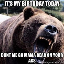 Bear week - it's my birthday today dont me go mama bear on your ass