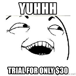 Yeah....Sure - yuhhh trial for only $30