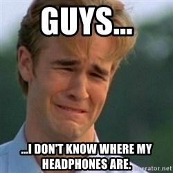 Crying Dawson - Guys... ...I don't know where my headphones are.