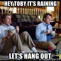 step brothers - HEy Toby it's raining  Let's hang out.