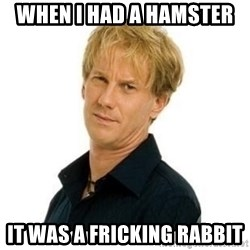 Stupid Opie - when i had a hamster  it was a fricking rabbit