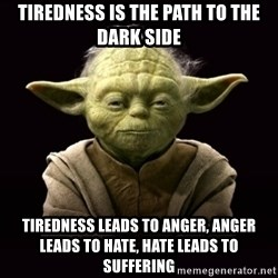 ProYodaAdvice - Tiredness is the path to the dark side Tiredness leads to anger, anger leads to hate, hate leads to suffering