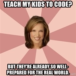 momscience - Teach my kids to code? But they're already so well-prepared for the real world.