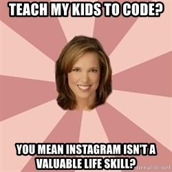 momscience - Teach my kids to code?  You mean instagram isn't a valuable life skill?