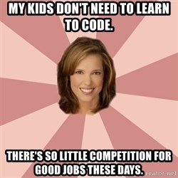 momscience - My kids don't need to learn to code. There's so little competition for good jobs these days.