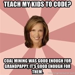 momscience - Teach my kids to code? Coal mining was good enough for grandpappy, it's good enough for them.