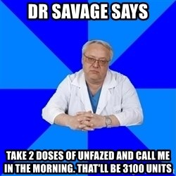 doctor_atypical - Dr Savage says Take 2 doses of unfazed and call me in the morning. that'll be 3100 units