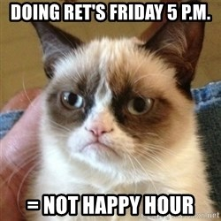 not funny cat - DOING RET'S FRIDAY 5 P.M. = NOT HAPPY HOUR