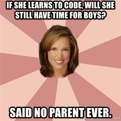 momscience - If she learns to code, will she still have time for boys? Said no parent ever.