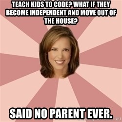 momscience - Teach kids to code? What if they become independent and move out of the house? Said no parent ever.
