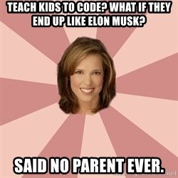 momscience - Teach kids to code? What if they end up like Elon Musk? Said no parent ever.