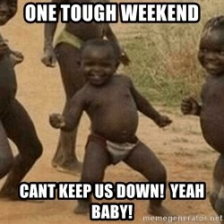 Success African Kid - ONE TOUGH WEEKEND  CANT KEEP US DOWN!  YEAH BABY!