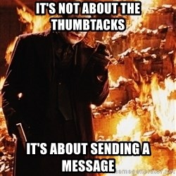 It's about sending a message - It's not about the thumbtacks  It's about sending a message