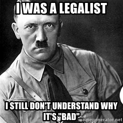 """Hitler Advice - I was a Legalist I still don't understand why it's """"Bad"""""""