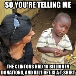 skeptical black kid - so you're telling me  the Clintons had 10 billion in donations, and all I get is a T-shirt