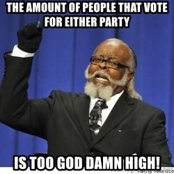 Too high - The amount of people that vote for either party is too god damn high!