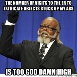 Too high - The number of visits to the ER to extricate objects stuck up my ass is too god damn high