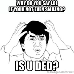 wtf jackie chan lol - Why do you say LOL If your not even smiling? Is U Ded?