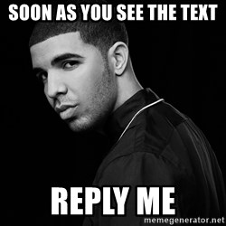 Drake quotes - Soon as you see the text Reply me