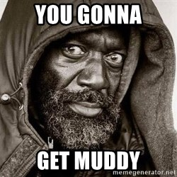 You Gonna Get Raped - You gonna Get muddy