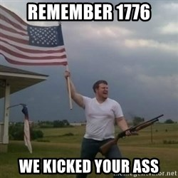 Overly patriotic american - Remember 1776 We kicked your ass