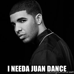 Drake quotes -  I needa juan dance