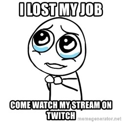 pleaseguy  - I lost my job come watch my stream on twitch
