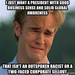 90s Problems - i just want a president with good business sense and solid global awareness that isn't an outspoken racist or a two-faced corporate sellout