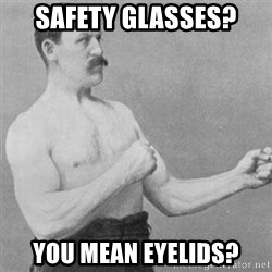 overly manly man - Safety glasses? You mean eyelids?