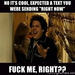 "fuck me right jonah hill - no it's cool, expected a text you were sending ""right now"" fuck me, right??"