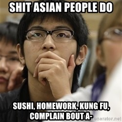 Asian College Freshman - Shit asian people do Sushi, homework, kung fu, complain bout A-
