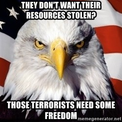 Freedom Eagle  - They don't want their resources stolen? those terrorists need some freedom