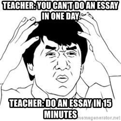 Jackie Chan face - Teacher: you can't do an essay in one day Teacher: Do an essay in 15 minutes