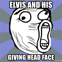 LOL FACE - Elvis and his  Giving head face