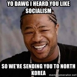 Yo Dawg - Yo dawg i heard you like socialism so we're sending you to north korea