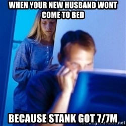 Redditors Wife - When your new husband wont come to bed because stank got 7/7m