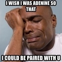 cryingblackman - I wish i was adenine so that i could be paired with U