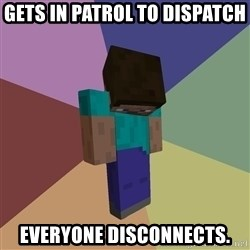 Depressed Minecraft Guy - Gets in patrol to dispatch Everyone disconnects.