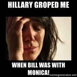 todays problem crying woman - HILLARY GROPED ME  WHEN BILL WAS WITH MONICA!