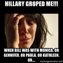 todays problem crying woman - HILLARY GROPED ME!!! WHEN BILL WAS WITH MONICA. OR GENNIFER. OR PAULA. OR KATHLEEN. OR....