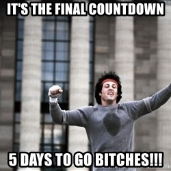 its the final countdown 5 days to go bitches final countdown meme generator,Count Down Meme