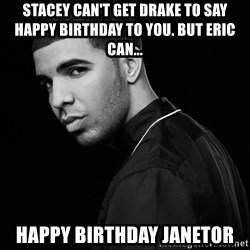 Drake quotes - Stacey can't get Drake to say Happy Birthday to you. but ERIC can... HAPPY BIRTHDAY JANETOR