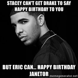 Drake quotes - Stacey can't get Drake to say happy birthday to you But Eric can... HAPPY BIRTHDAY JANETOR