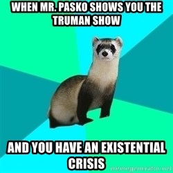 Obvious Question Ferret - When mr. Pasko shows you the Truman show And you have an existential crisis
