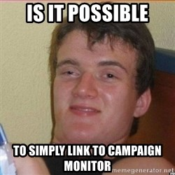 High 10 guy - IS IT POSSIBLE TO SIMPLY LINK TO CAMPAIGN MONITOR