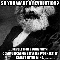 Marx - So you want a revolution? Revolution begins with communication between workers. It starts in the mind.