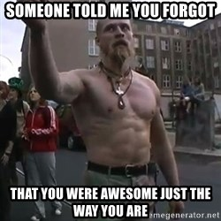 Techno Viking - someone told me you forgot that you were awesome just the way you are